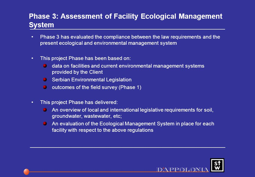Phase 3: Assessment of Facility Ecological Management System Phase 3 has evaluated the compliance between the law requirements and the present ecological and environmental management system This project Phase has been based on: data on facilities and current environmental management systems provided by the Client Serbian Environmental Legislation outcomes of the field survey (Phase 1) This project Phase has delivered: An overview of local and international legislative requirements for soil, groundwater, wastewater, etc; An evaluation of the Ecological Management System in place for each facility with respect to the above regulations