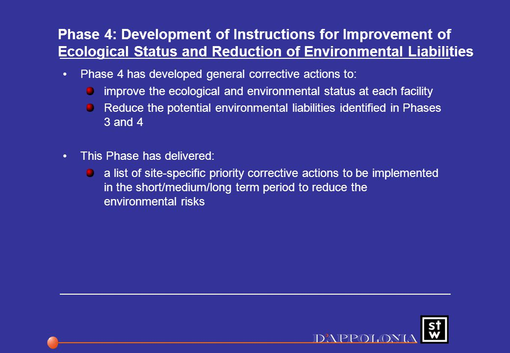 Phase 4: Development of Instructions for Improvement of Ecological Status and Reduction of Environmental Liabilities Phase 4 has developed general corrective actions to: improve the ecological and environmental status at each facility Reduce the potential environmental liabilities identified in Phases 3 and 4 This Phase has delivered: a list of site-specific priority corrective actions to be implemented in the short/medium/long term period to reduce the environmental risks