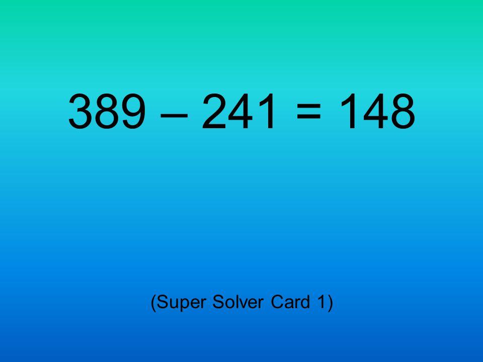 389 – 241 = 148 (Super Solver Card 1)