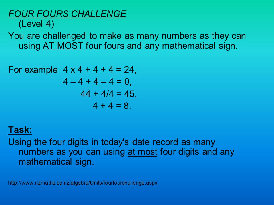 FOUR FOURS CHALLENGE (Level 4) You are challenged to make as many numbers as they can using AT MOST four fours and any mathematical sign. For example