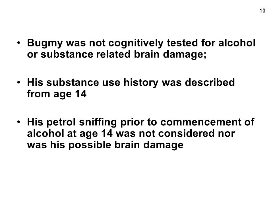 10 Bugmy was not cognitively tested for alcohol or substance related brain damage; His substance use history was described from age 14 His petrol sniffing prior to commencement of alcohol at age 14 was not considered nor was his possible brain damage