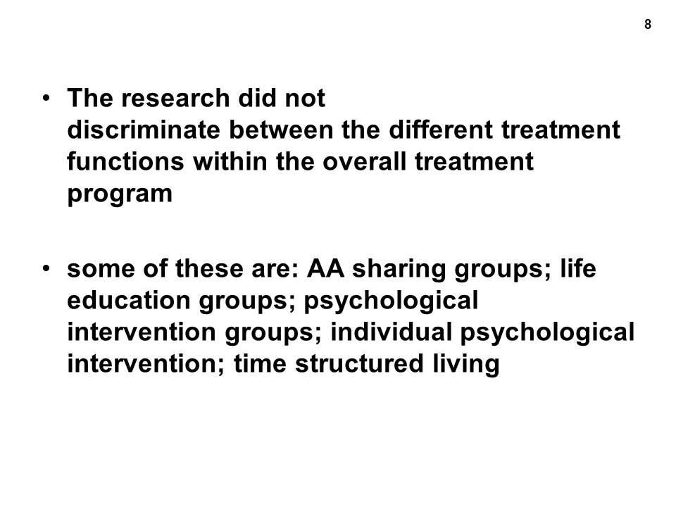 8 The research did not discriminate between the different treatment functions within the overall treatment program some of these are: AA sharing groups; life education groups; psychological intervention groups; individual psychological intervention; time structured living