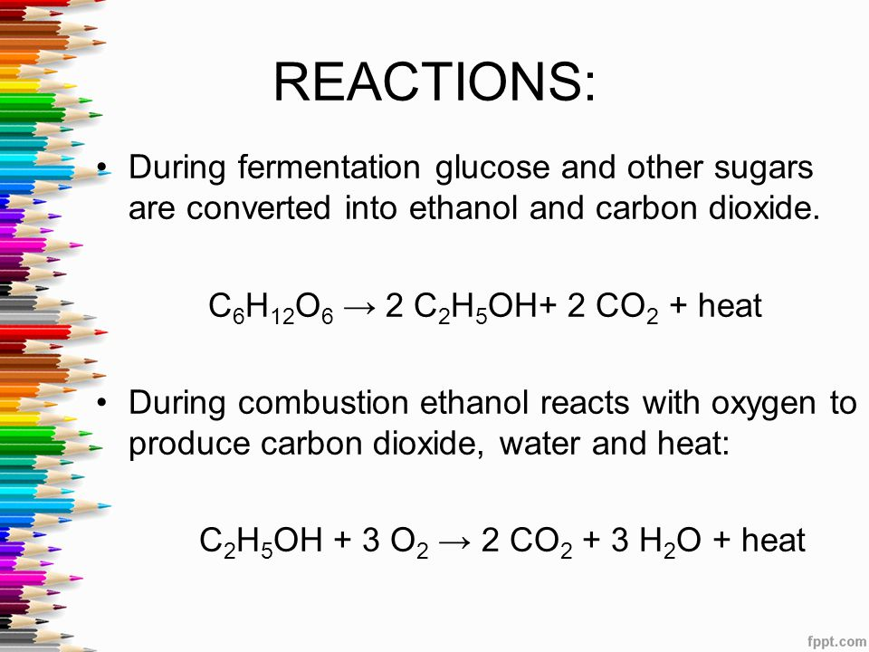 REACTIONS: During fermentation glucose and other sugars are converted into ethanol and carbon dioxide. C 6 H 12 O 6 → 2 C 2 H 5 OH+ 2 CO 2 + heat Duri