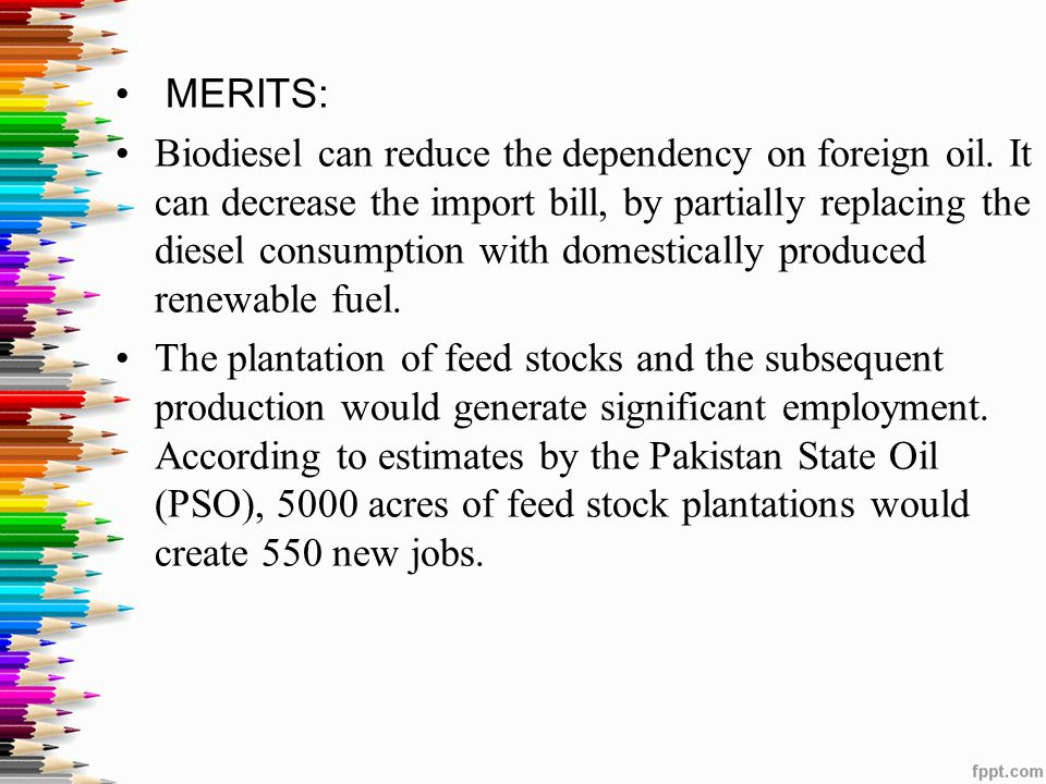 MERITS: Biodiesel can reduce the dependency on foreign oil. It can decrease the import bill, by partially replacing the diesel consumption with domest