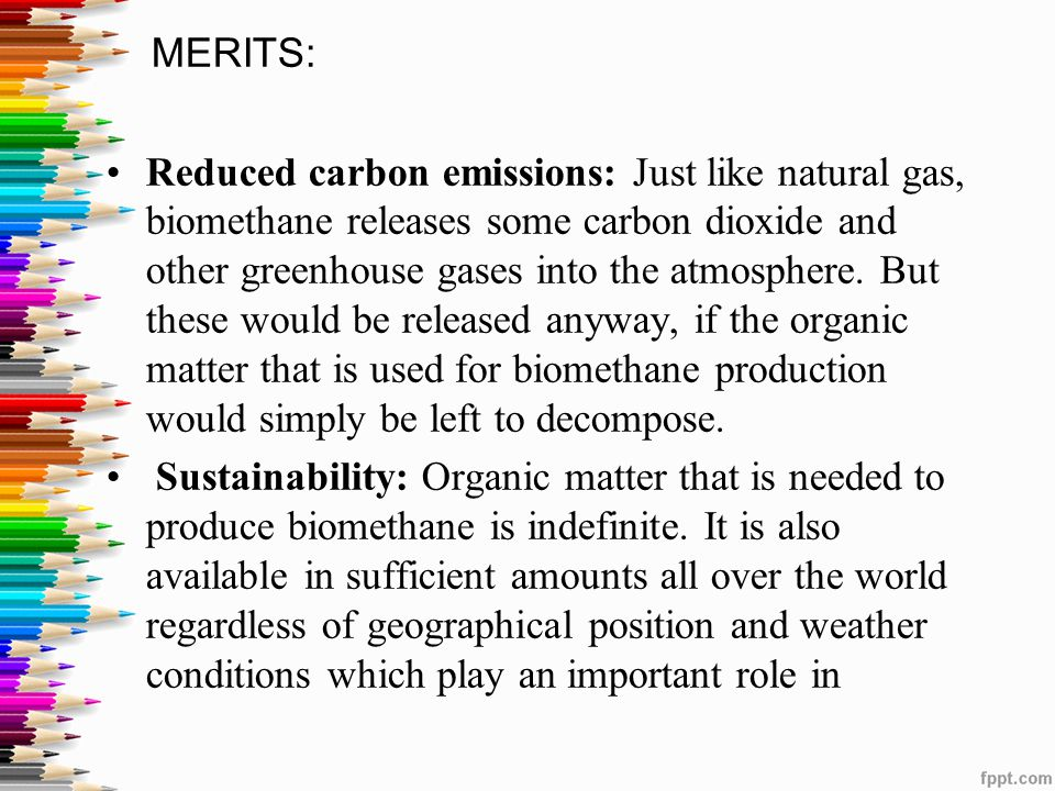 MERITS: Reduced carbon emissions: Just like natural gas, biomethane releases some carbon dioxide and other greenhouse gases into the atmosphere. But t