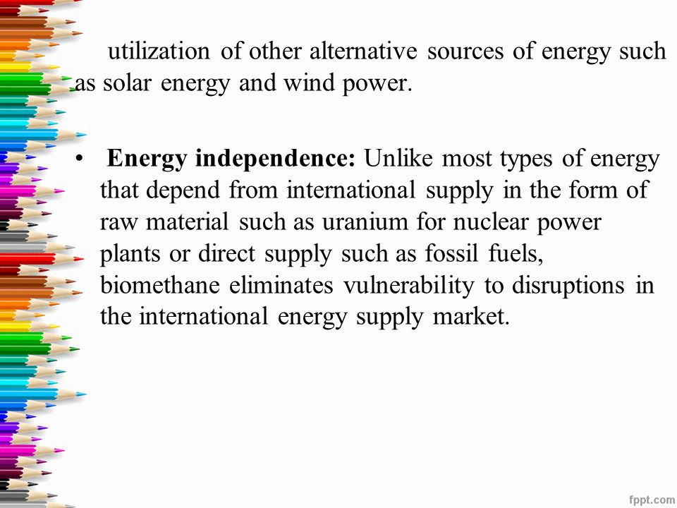 utilization of other alternative sources of energy such as solar energy and wind power. Energy independence: Unlike most types of energy that depend f