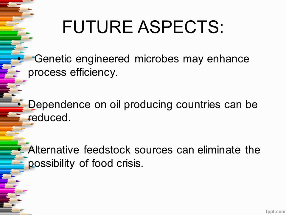 Genetic engineered microbes may enhance process efficiency. Dependence on oil producing countries can be reduced. Alternative feedstock sources can el