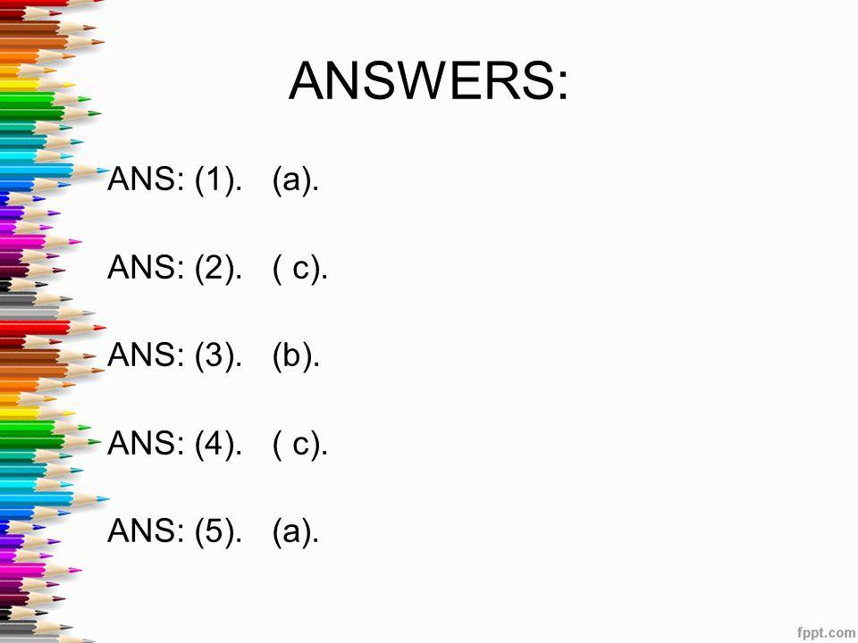 ANS: (1). (a). ANS: (2). ( c). ANS: (3). (b). ANS: (4). ( c). ANS: (5). (a). ANSWERS: