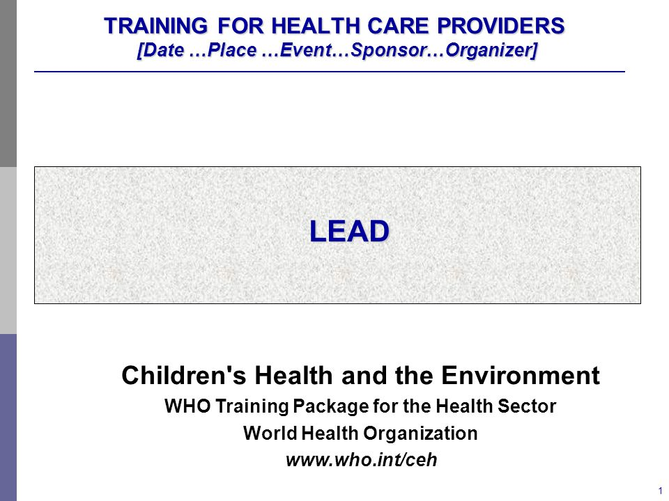 1 TRAINING FOR HEALTH CARE PROVIDERS [Date …Place …Event…Sponsor…Organizer] LEAD Children s Health and the Environment WHO Training Package for the Health Sector World Health Organization www.who.int/ceh