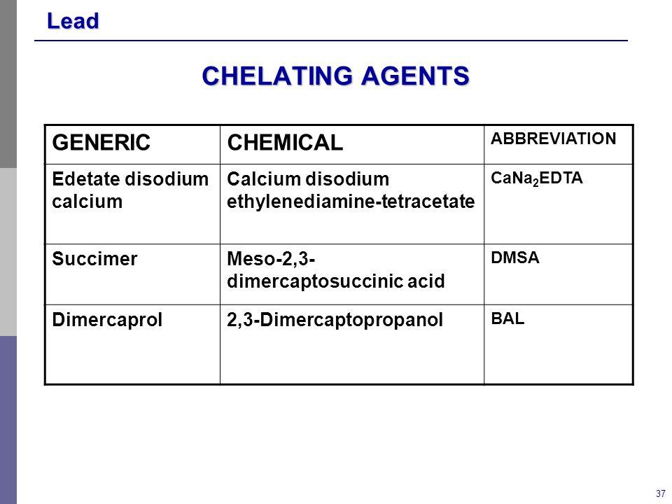 Lead 37 CHELATING AGENTS GENERICCHEMICAL ABBREVIATION Edetate disodium calcium Calcium disodium ethylenediamine-tetracetate CaNa 2 EDTA SuccimerMeso-2,3- dimercaptosuccinic acid DMSA Dimercaprol2,3-Dimercaptopropanol BAL