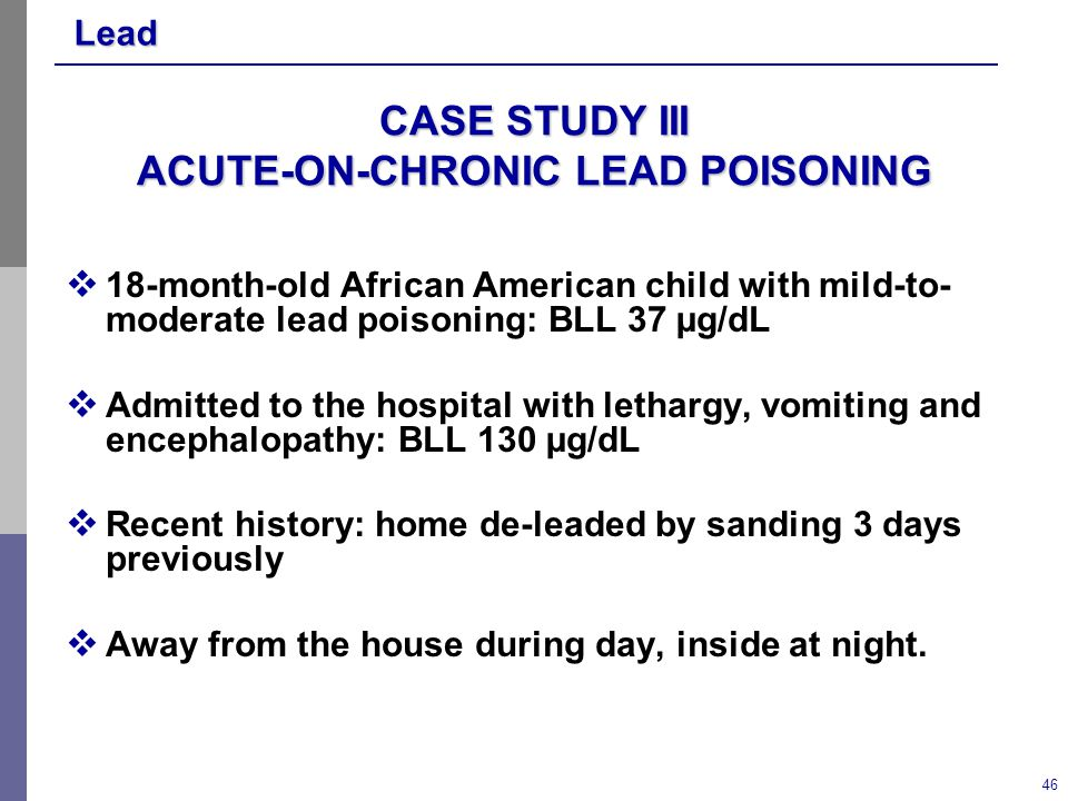 Lead 46 CASE STUDY III ACUTE-ON-CHRONIC LEAD POISONING  18-month-old African American child with mild-to- moderate lead poisoning: BLL 37 µg/dL  Admitted to the hospital with lethargy, vomiting and encephalopathy: BLL 130 µg/dL  Recent history: home de-leaded by sanding 3 days previously  Away from the house during day, inside at night.