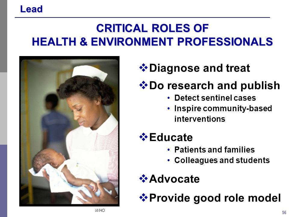 Lead 56  Diagnose and treat  Do research and publish Detect sentinel cases Inspire community-based interventions  Educate Patients and families Colleagues and students  Advocate  Provide good role model CRITICAL ROLES OF HEALTH & ENVIRONMENT PROFESSIONALS WHO