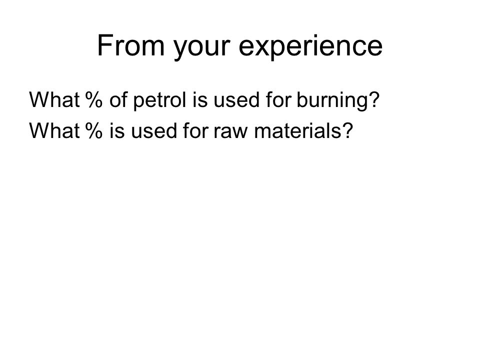 From your experience What % of petrol is used for burning What % is used for raw materials