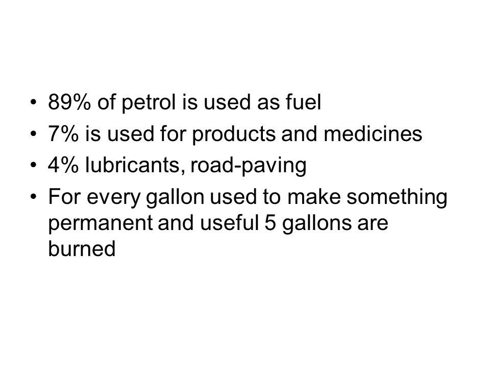 89% of petrol is used as fuel 7% is used for products and medicines 4% lubricants, road-paving For every gallon used to make something permanent and useful 5 gallons are burned