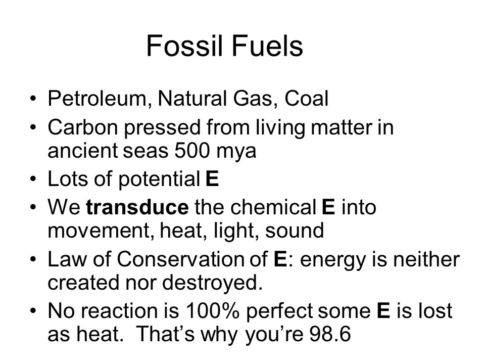 Fossil Fuels Petroleum, Natural Gas, Coal Carbon pressed from living matter in ancient seas 500 mya Lots of potential E We transduce the chemical E into movement, heat, light, sound Law of Conservation of E: energy is neither created nor destroyed.