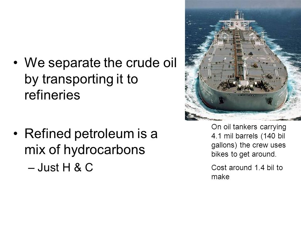 We separate the crude oil by transporting it to refineries Refined petroleum is a mix of hydrocarbons –Just H & C On oil tankers carrying 4.1 mil barrels (140 bil gallons) the crew uses bikes to get around.