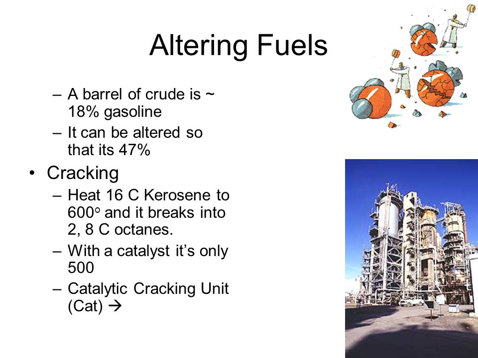 Altering Fuels –A barrel of crude is ~ 18% gasoline –It can be altered so that its 47% Cracking –Heat 16 C Kerosene to 600 o and it breaks into 2, 8 C octanes.