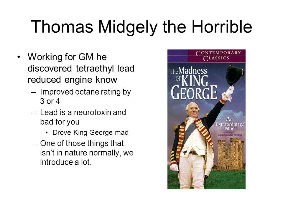 Thomas Midgely the Horrible Working for GM he discovered tetraethyl lead reduced engine know –Improved octane rating by 3 or 4 –Lead is a neurotoxin and bad for you Drove King George mad –One of those things that isn't in nature normally, we introduce a lot.
