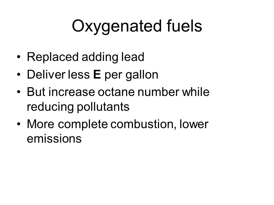Oxygenated fuels Replaced adding lead Deliver less E per gallon But increase octane number while reducing pollutants More complete combustion, lower emissions