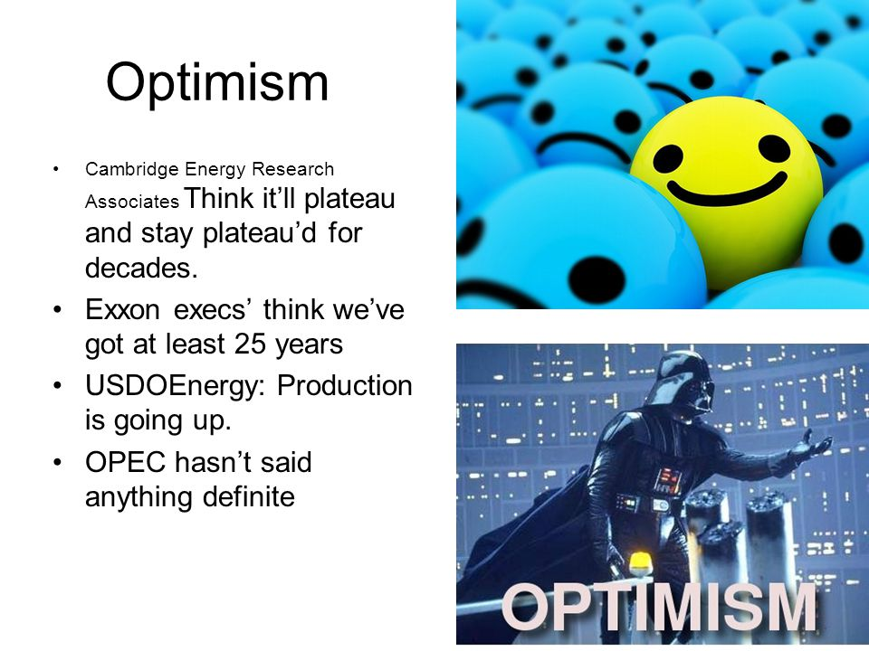Optimism Cambridge Energy Research Associates Think it'll plateau and stay plateau'd for decades.