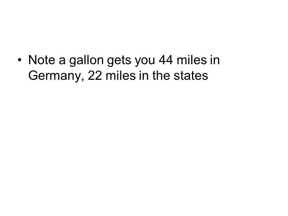 Note a gallon gets you 44 miles in Germany, 22 miles in the states