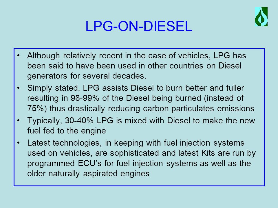 LPG-ON-DIESEL Although relatively recent in the case of vehicles, LPG has been said to have been used in other countries on Diesel generators for several decades.