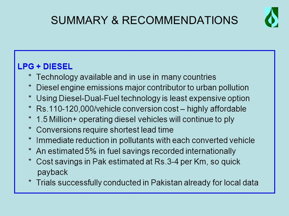 SUMMARY & RECOMMENDATIONS LPG + DIESEL * Technology available and in use in many countries * Diesel engine emissions major contributor to urban pollution * Using Diesel-Dual-Fuel technology is least expensive option * Rs.110-120,000/vehicle conversion cost – highly affordable * 1.5 Million+ operating diesel vehicles will continue to ply * Conversions require shortest lead time * Immediate reduction in pollutants with each converted vehicle * An estimated 5% in fuel savings recorded internationally * Cost savings in Pak estimated at Rs.3-4 per Km, so quick payback * Trials successfully conducted in Pakistan already for local data