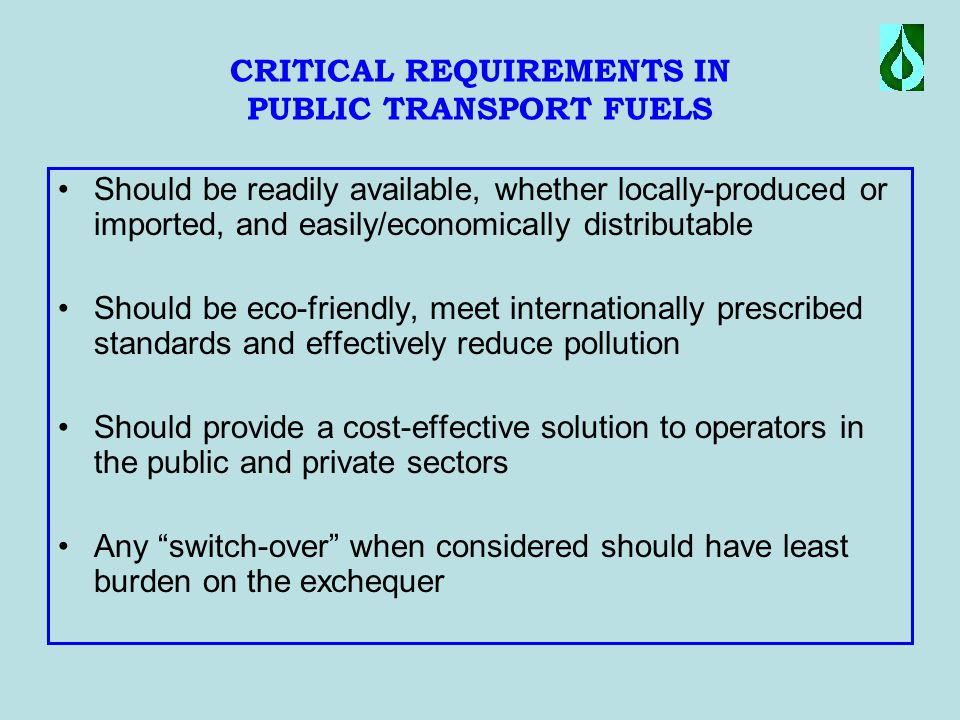 CRITICAL REQUIREMENTS IN PUBLIC TRANSPORT FUELS Should be readily available, whether locally-produced or imported, and easily/economically distributable Should be eco-friendly, meet internationally prescribed standards and effectively reduce pollution Should provide a cost-effective solution to operators in the public and private sectors Any switch-over when considered should have least burden on the exchequer
