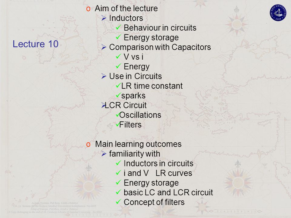 o Aim of the lecture  Inductors Behaviour in circuits Energy storage  Comparison with Capacitors V vs i Energy  Use in Circuits LR time constant sparks  LCR Circuit Oscillations Filters o Main learning outcomes  familiarity with Inductors in circuits i and V LR curves Energy storage basic LC and LCR circuit Concept of filters Lecture 10