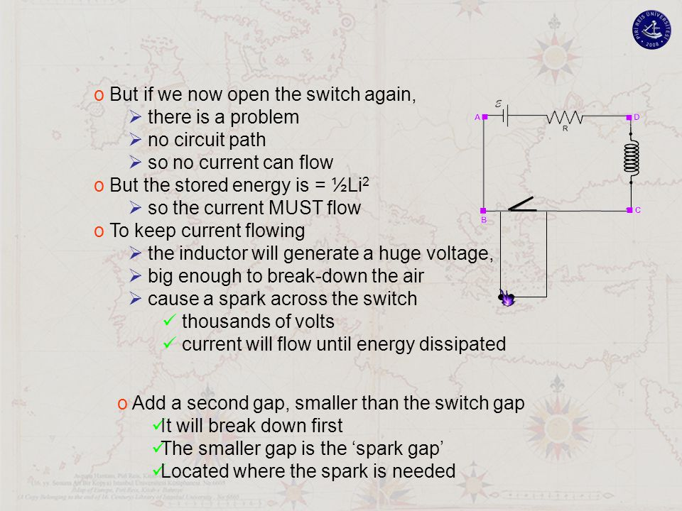 o But if we now open the switch again,  there is a problem  no circuit path  so no current can flow o But the stored energy is = ½Li 2  so the current MUST flow o To keep current flowing  the inductor will generate a huge voltage,  big enough to break-down the air  cause a spark across the switch thousands of volts current will flow until energy dissipated o Add a second gap, smaller than the switch gap It will break down first The smaller gap is the 'spark gap' Located where the spark is needed