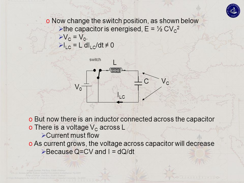 V0V0 L C VCVC I LC switch o Now change the switch position, as shown below  the capacitor is energised, E = ½ CV C 2  V C = V 0.