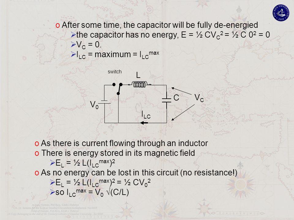 V0V0 L C VCVC I LC switch o After some time, the capacitor will be fully de-energied  the capacitor has no energy, E = ½ CV C 2 = ½ C 0 2 = 0  V C = 0.