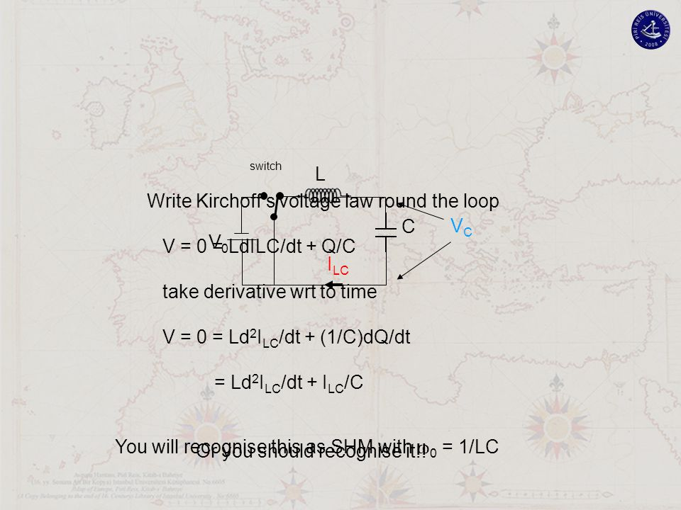 V0V0 L C VCVC I LC switch Write Kirchoff's voltage law round the loop V = 0 = LdILC/dt + Q/C take derivative wrt to time V = 0 = Ld 2 I LC /dt + (1/C)dQ/dt = Ld 2 I LC /dt + I LC /C You will recognise this as SHM with  0 = 1/LC Or you should recognise it!!