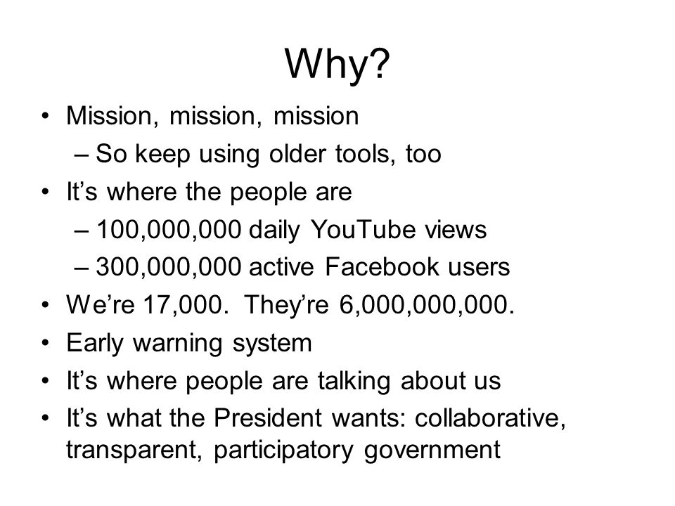 Why? Mission, mission, mission –So keep using older tools, too It's where the people are –100,000,000 daily YouTube views –300,000,000 active Facebook