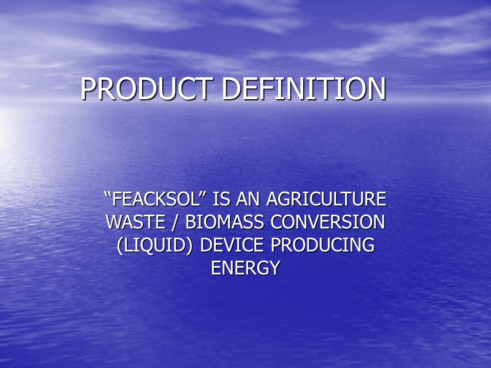 PRODUCT DEFINITION FEACKSOL IS AN AGRICULTURE WASTE / BIOMASS CONVERSION (LIQUID) DEVICE PRODUCING ENERGY