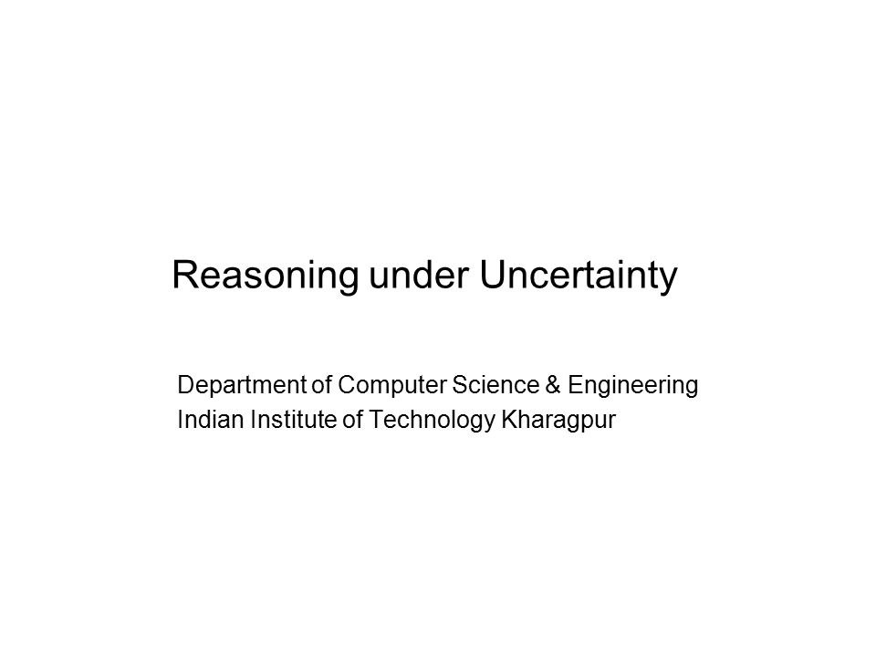 Reasoning under Uncertainty Department of Computer Science & Engineering Indian Institute of Technology Kharagpur