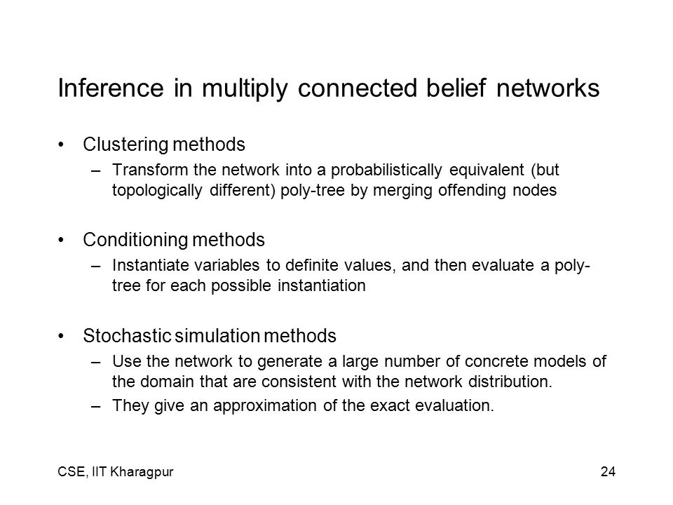 CSE, IIT Kharagpur24 Inference in multiply connected belief networks Clustering methods –Transform the network into a probabilistically equivalent (but topologically different) poly-tree by merging offending nodes Conditioning methods –Instantiate variables to definite values, and then evaluate a poly- tree for each possible instantiation Stochastic simulation methods –Use the network to generate a large number of concrete models of the domain that are consistent with the network distribution.