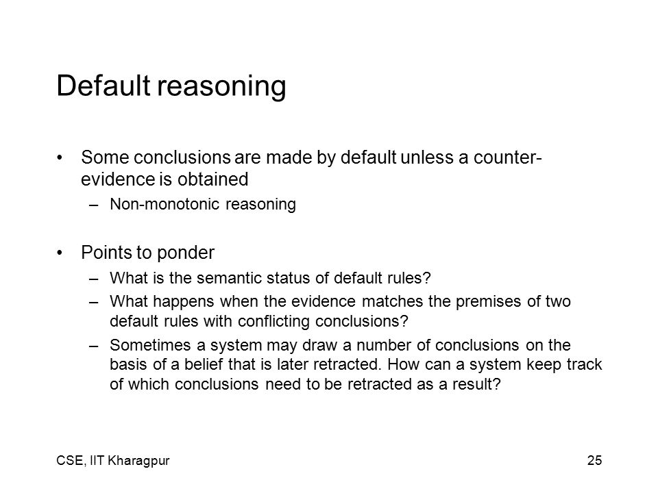 CSE, IIT Kharagpur25 Default reasoning Some conclusions are made by default unless a counter- evidence is obtained –Non-monotonic reasoning Points to ponder –What is the semantic status of default rules.