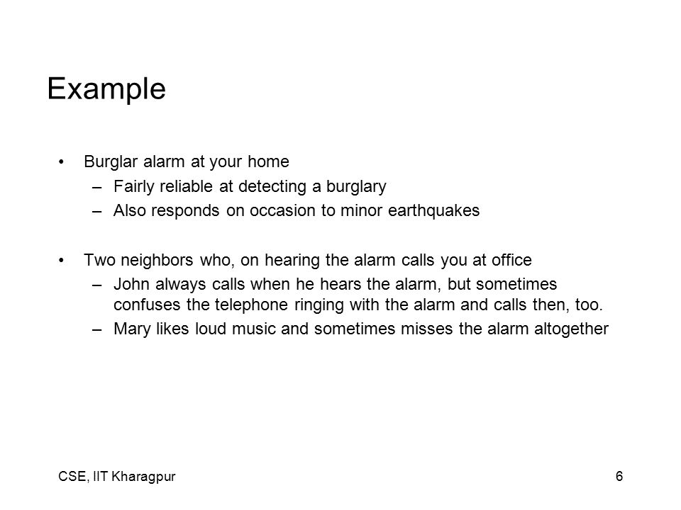 CSE, IIT Kharagpur6 Example Burglar alarm at your home –Fairly reliable at detecting a burglary –Also responds on occasion to minor earthquakes Two neighbors who, on hearing the alarm calls you at office –John always calls when he hears the alarm, but sometimes confuses the telephone ringing with the alarm and calls then, too.
