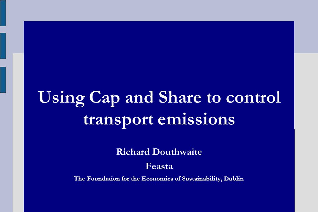 Using Cap and Share to control transport emissions Richard Douthwaite Feasta The Foundation for the Economics of Sustainability, Dublin