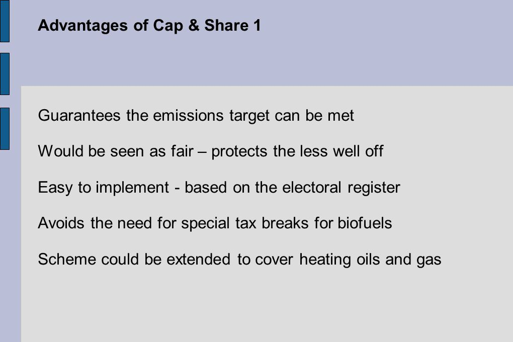 Advantages of Cap & Share 1 Guarantees the emissions target can be met Would be seen as fair – protects the less well off Easy to implement - based on the electoral register Avoids the need for special tax breaks for biofuels Scheme could be extended to cover heating oils and gas