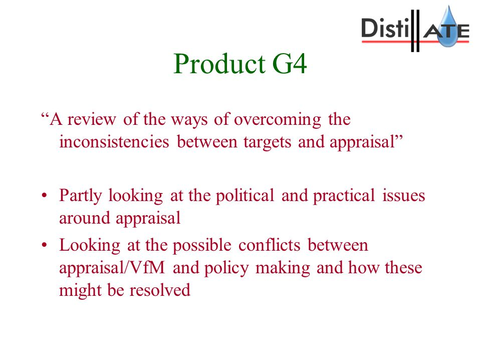 Product G4 A review of the ways of overcoming the inconsistencies between targets and appraisal Partly looking at the political and practical issues around appraisal Looking at the possible conflicts between appraisal/VfM and policy making and how these might be resolved