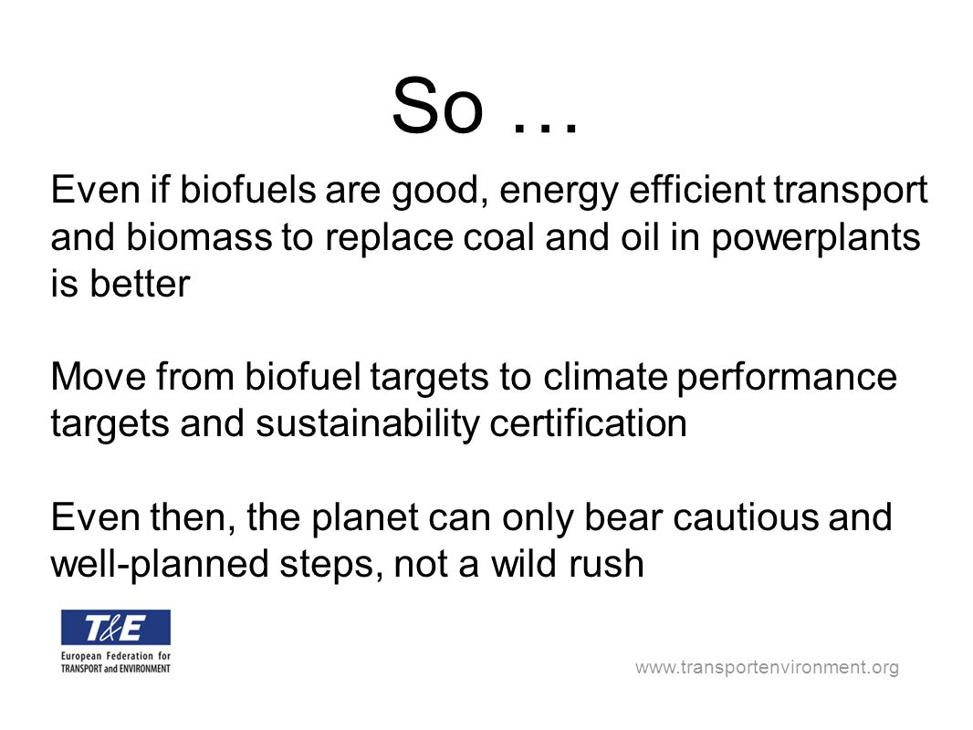 www.transportenvironment.org So … Even if biofuels are good, energy efficient transport and biomass to replace coal and oil in powerplants is better M