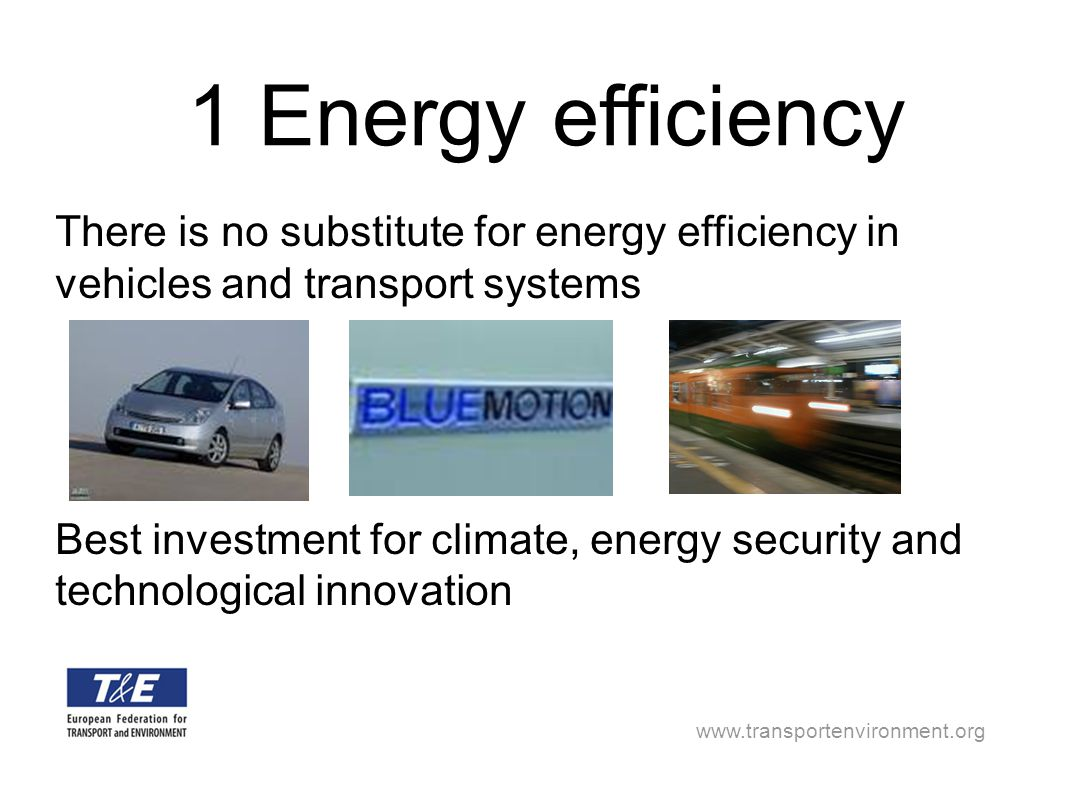 www.transportenvironment.org There is no substitute for energy efficiency in vehicles and transport systems Best investment for climate, energy securi