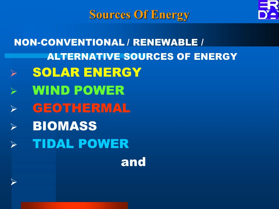 Sources Of Energy NON-CONVENTIONAL / RENEWABLE / ALTERNATIVE SOURCES OF ENERGY  SOLAR ENERGY  WIND POWER  GEOTHERMAL  BIOMASS  TIDAL POWER and 