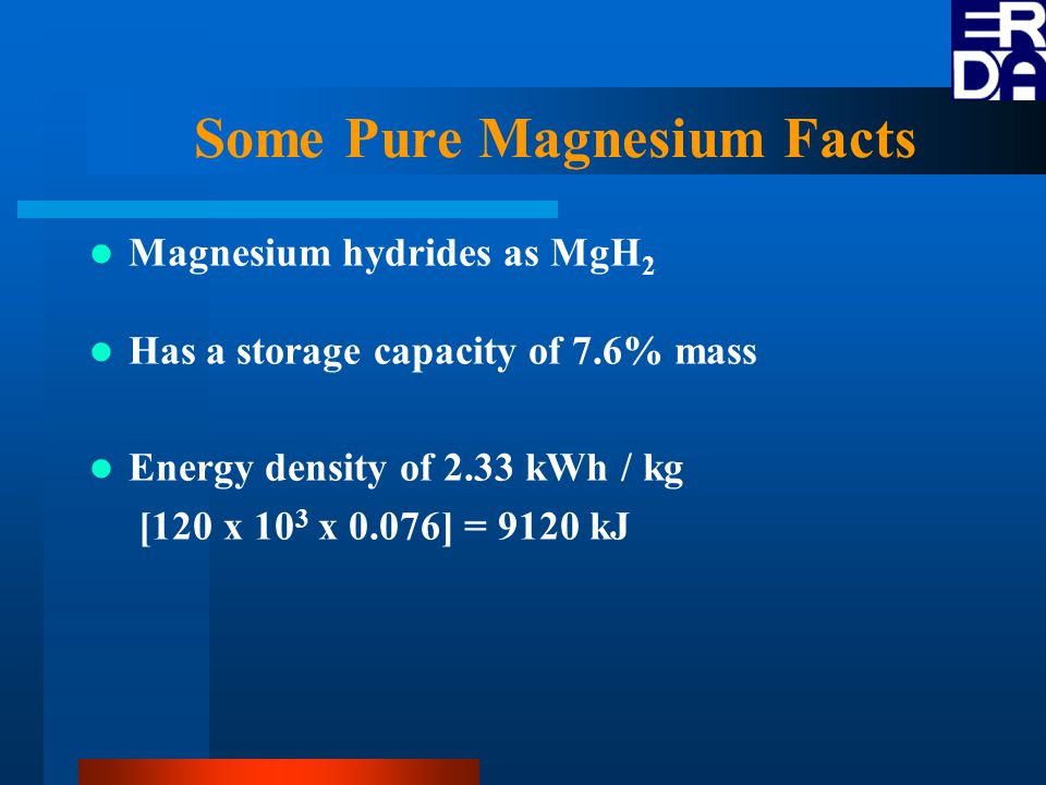 Some Pure Magnesium Facts Magnesium hydrides as MgH 2 Has a storage capacity of 7.6% mass Energy density of 2.33 kWh / kg [120 x 10 3 x 0.076] = 9120 kJ