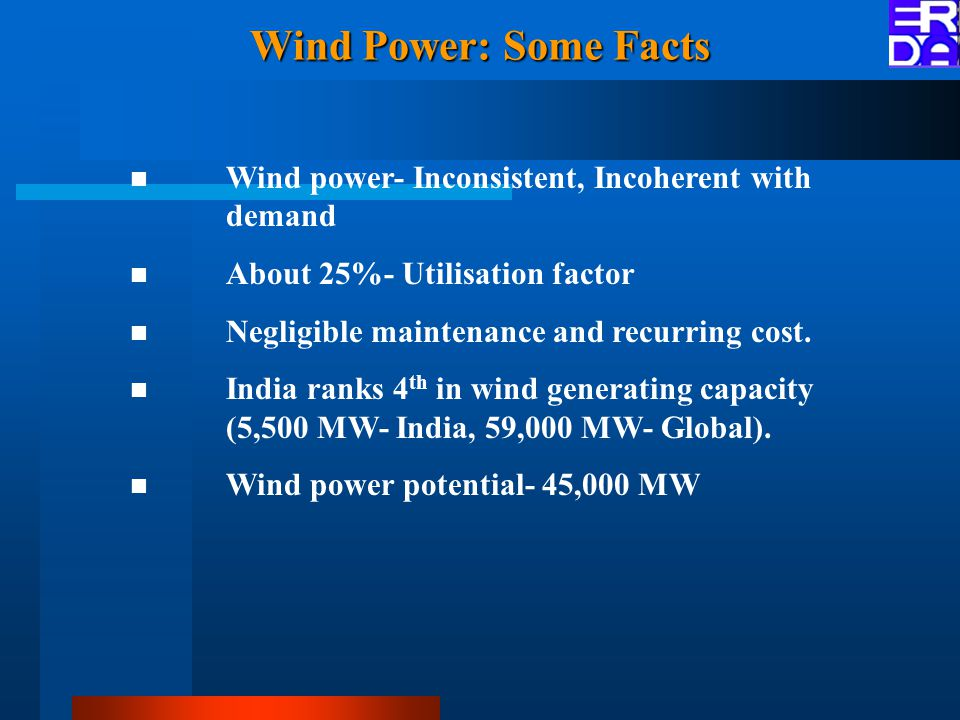 Wind Power: Some Facts Wind power- Inconsistent, Incoherent with demand About 25%- Utilisation factor Negligible maintenance and recurring cost.