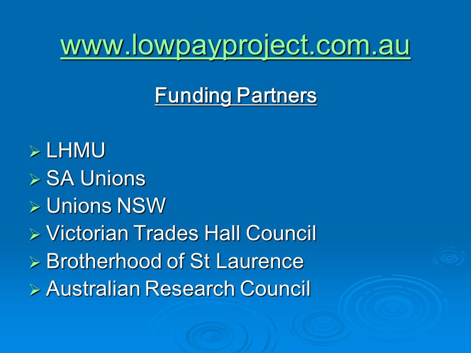 www.lowpayproject.com.au Funding Partners  LHMU  SA Unions  Unions NSW  Victorian Trades Hall Council  Brotherhood of St Laurence  Australian Research Council