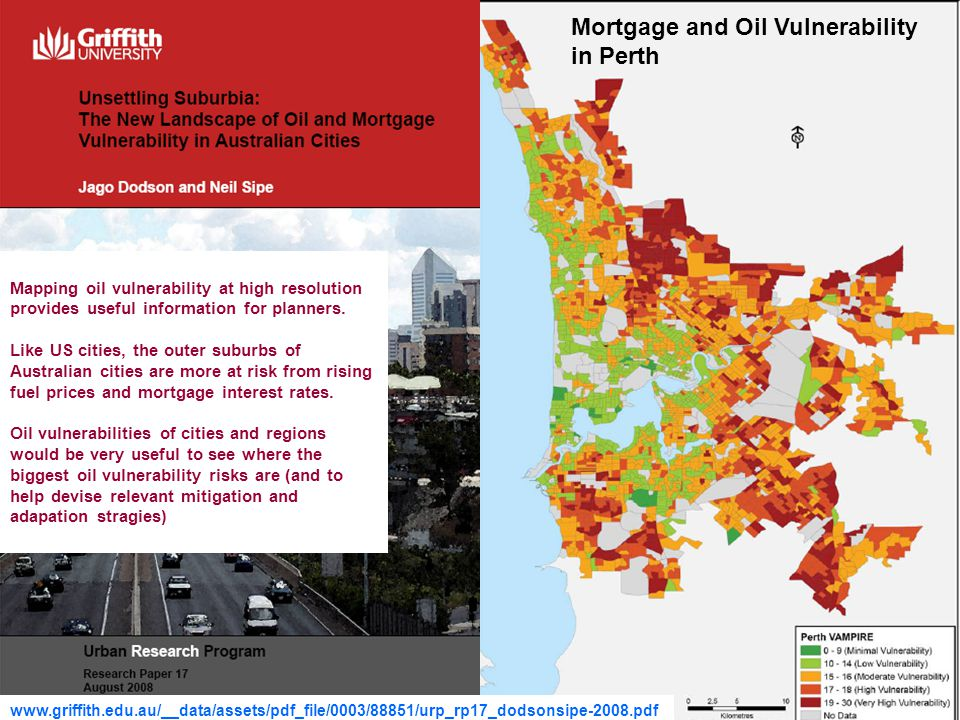 23 Mortgage and Oil Vulnerability in Perth www.griffith.edu.au/__data/assets/pdf_file/0003/88851/urp_rp17_dodsonsipe-2008.pdf Mapping oil vulnerability at high resolution provides useful information for planners.