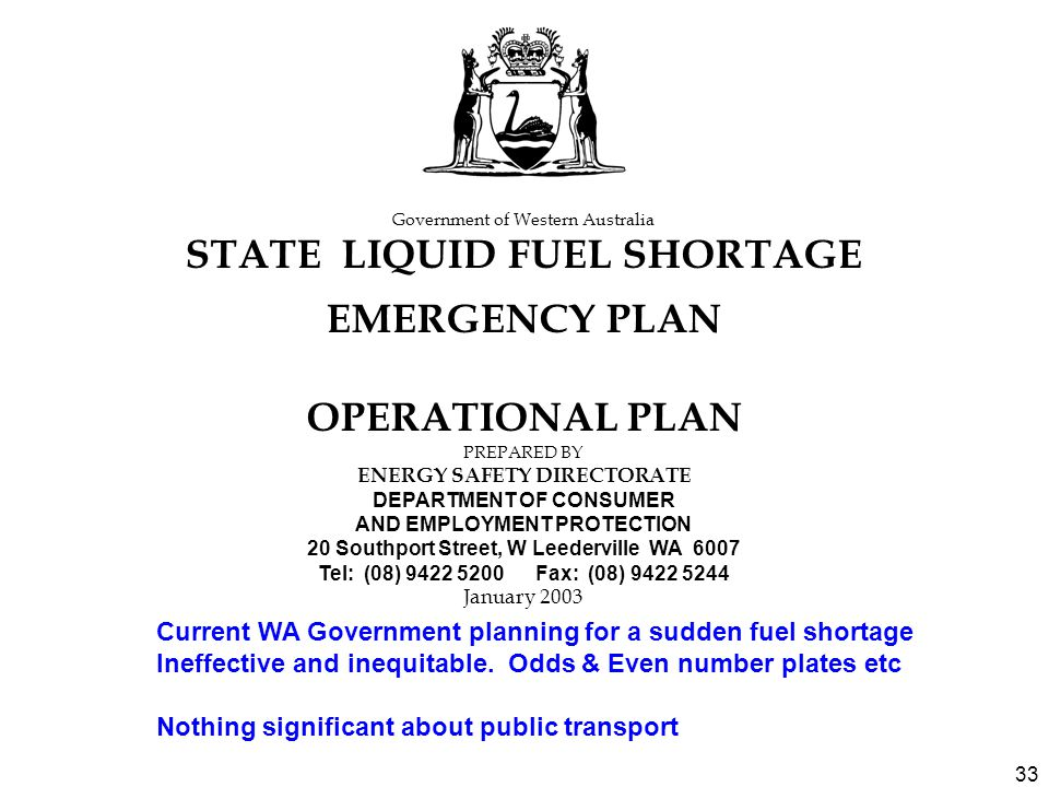 33 Government of Western Australia STATE LIQUID FUEL SHORTAGE EMERGENCY PLAN OPERATIONAL PLAN PREPARED BY ENERGY SAFETY DIRECTORATE DEPARTMENT OF CONSUMER AND EMPLOYMENT PROTECTION 20 Southport Street, W Leederville WA 6007 Tel: (08) 9422 5200 Fax: (08) 9422 5244 January 2003 Current WA Government planning for a sudden fuel shortage Ineffective and inequitable.